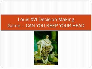 Louis XVI Decision  Making  Game � CAN YOU KEEP YOUR HEAD
