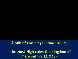 "A tale of two kings   ( Daniel ch5&6) "" the Most High rules the kingdom of mankind""  (4:32, 5:21)"