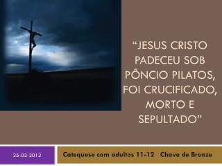 """Jesus Cristo padeceu sob  pôncio pilatos , foi crucificado, morto e sepultado"""