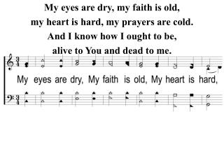 My eyes are dry, my faith is old, my heart is hard, my prayers are cold.