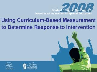 Using Curriculum-Based Measurement  to Determine Response to Intervention