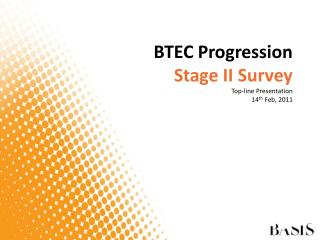 BTEC Progression Stage II Survey  Top-line Presentation  14 th  Feb, 2011