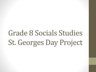 Grade 8  Socials Studies St . Georges  Day  P roject