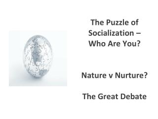 The Puzzle of Socialization – Who Are You?  Nature v Nurture?  The Great Debate