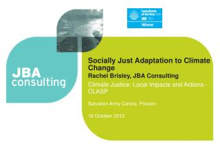 Socially Just Adaptation to Climate Change Rachel Brisley,  JBA Consulting