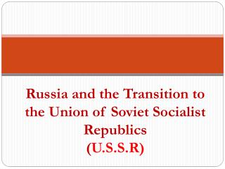 Russia and the Transition to the Union of Soviet Socialist Republics ( U.S.S.R )