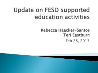 Update on FESD supported e ducation  activities Rebecca  H aacker -Santos Teri  E astburn