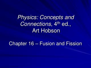 Physics: Concepts and Connections, 4th ed.,  Art Hobson  Chapter 16   Fusion and Fission