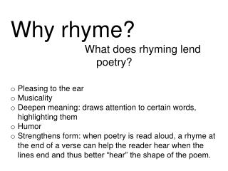 Why rhyme? 					What does rhyming lend poetry? Pleasing to the ear Musicality