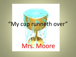 """My cup runneth over"""
