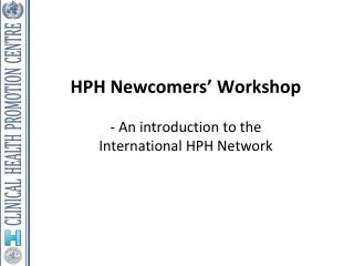 HPH  Newcomers'  Workshop - An introduction to the  International HPH Network