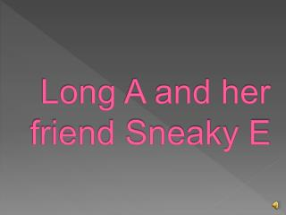 Long A and her friend Sneaky E
