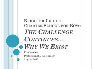 Brighter Choice  Charter  School for Boys:  The Challenge Continues…  Why We Exist