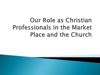 Our Role as Christian Professionals in the Market Place and the Church