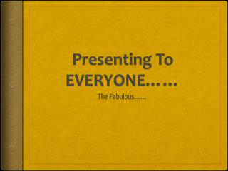 Presenting To EVERYONE……