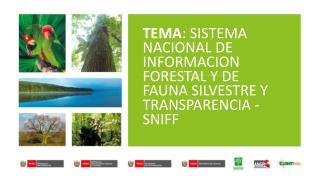 TEMA : SISTEMA NACIONAL DE INFORMACION FORESTAL Y DE FAUNA SILVESTRE Y  TRANSPARENCIA - SNIFF