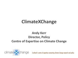 ClimateXChange Andy Kerr Director, Policy Centre of Expertise on Climate Change