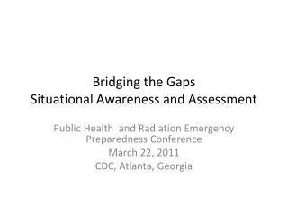 Bridging the Gaps Situational Awareness and Assessment