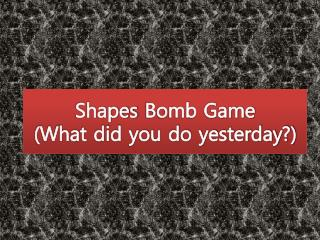 Shapes Bomb Game  (What  did you do yesterday?)