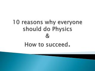 10 reasons why  everyone should do Physics & How to succeed .