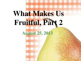 What Makes Us  Fruitful, Part 2