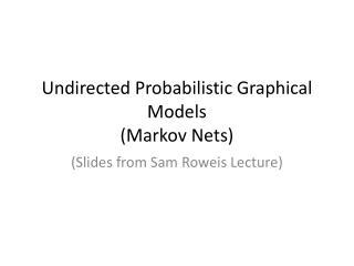 Undirected Probabilistic Graphical Models (Markov Nets)