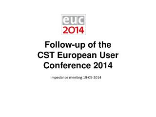 Follow-up of the  CST  European User Conference 2014