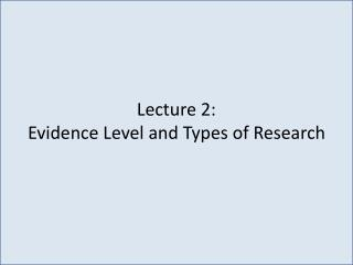Lecture 2:  Evidence Level and Types of Research