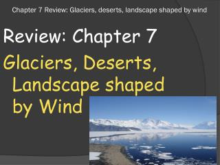 Chapter 7 Review: Glaciers, deserts, landscape shaped by wind