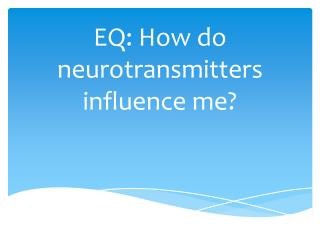 EQ: How do neurotransmitters influence me?