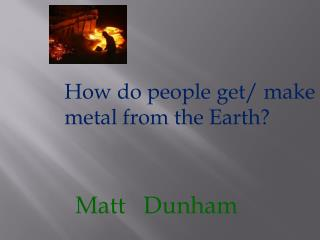 How do people get/ make metal from the Earth?