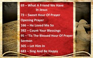 69 – What A Friend We Have			 	In Jesus 73 – Sweet Hour Of Prayer Opening Prayer