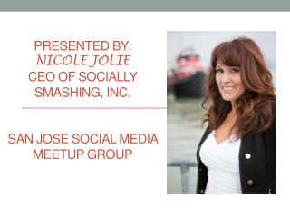 Presented By:  Nicole Jolie CEO of Socially Smashing, Inc. San Jose Social Media  Meetup  Group