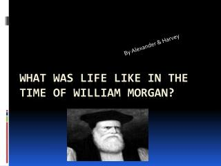 What was life like in the time of William Morgan?