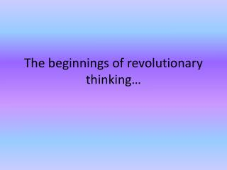 The beginnings of revolutionary thinking…
