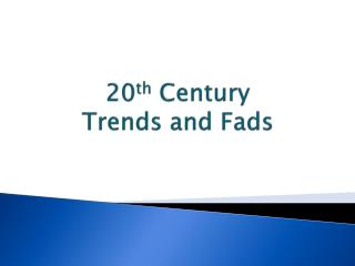 20 th  Century Trends and Fads