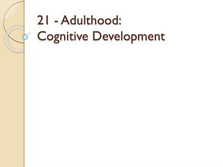 21 - Adulthood:  Cognitive Development