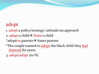 adopt 1.  adopt  a policy/strategy/ attitude/an approach 2.  adopt  a child   foster  a child