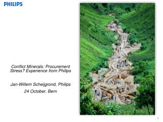 Conflict Minerals: Procurement Stress? Experience from Philips Jan-Willem Scheijgrond, Philips