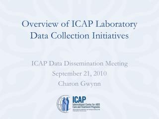 ICAP Data Dissemination Meeting  September 21, 2010 Charon Gwynn