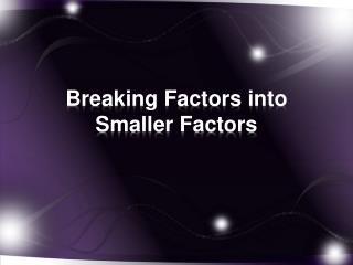 Breaking Factors into Smaller Factors