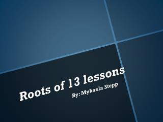 Roots of 13 lessons