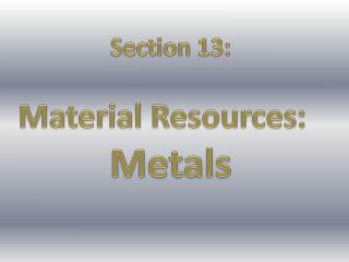 Section 13: Material Resources:   Metals