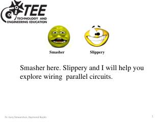 Smasher here. Slippery and I will help you explore wiring  parallel circuits.
