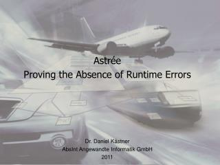 Astrée Proving the  Absence  of Runtime  Errors Dr. Daniel Kästner