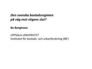 Den svenska bostadsregimen  på väg mot stigens slut? Bo Bengtsson UPPSALA UNIVERSITET