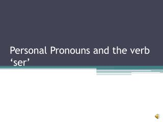 Personal Pronouns and the verb 'ser'