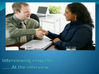 Interviewing  etiquette: …….At the interview