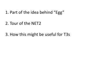 """1. Part of the idea behind """"Egg"""" 2. Tour of the NET2 3. How this might be useful for T3s"""