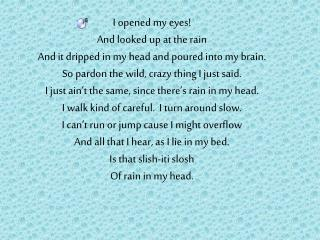 I opened my eyes! And looked up at the rain And it dripped in my head and poured into my brain.